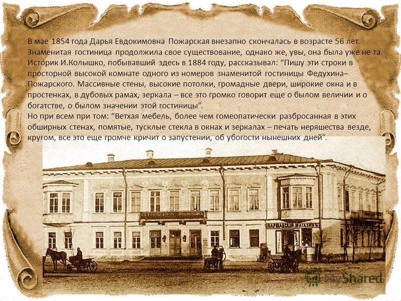 В мае 1854 года Дарья Евдокимовна Пожарская внезапно скончалась в возрасте 56 лет. Знаменитая гостиница продолжила свое существование, однако же, увы, она была уже не та. Историк И.Колышко, побывавший здесь в 1884 году, рассказывал: Пишу эти строки в
