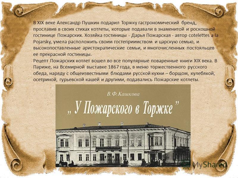В XIX веке Александр Пушкин подарил Торжку гастрономический бренд, прославив в своих стихах котлеты, которые подавали в знаменитой и роскошной гостинице Пожарских. Хозяйка гостиницы - Дарья Пожарская - автор cotelettes a la Pojarsky, умела расположит