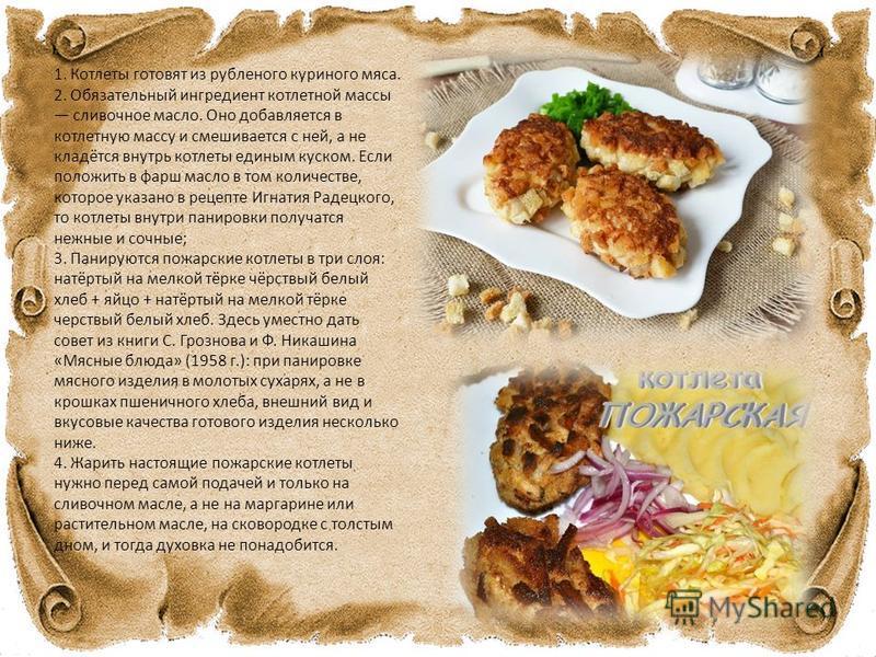 1. Котлеты готовят из рубленого куриного мяса. 2. Обязательный ингредиент котлетной массы сливочное масло. Оно добавляется в котлетную массу и смешивается с ней, а не кладётся внутрь котлеты единым куском. Если положить в фарш масло в том количестве,