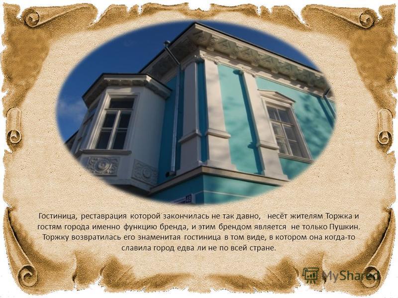 Гостиница, реставрация которой закончилась не так давно, несёт жителям Торжка и гостям города именно функцию бренда, и этим брендом является не только Пушкин. Торжку возвратилась его знаменитая гостиница в том виде, в котором она когда-то славила гор