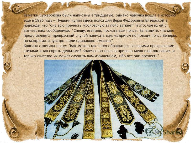 Заметки Сумарокова были написаны в тридцатые, однако лавочка вошла в историю еще в 1826 году – Пушкин купил здесь пояса для Веры Федоровны Вяземской в надежде, что