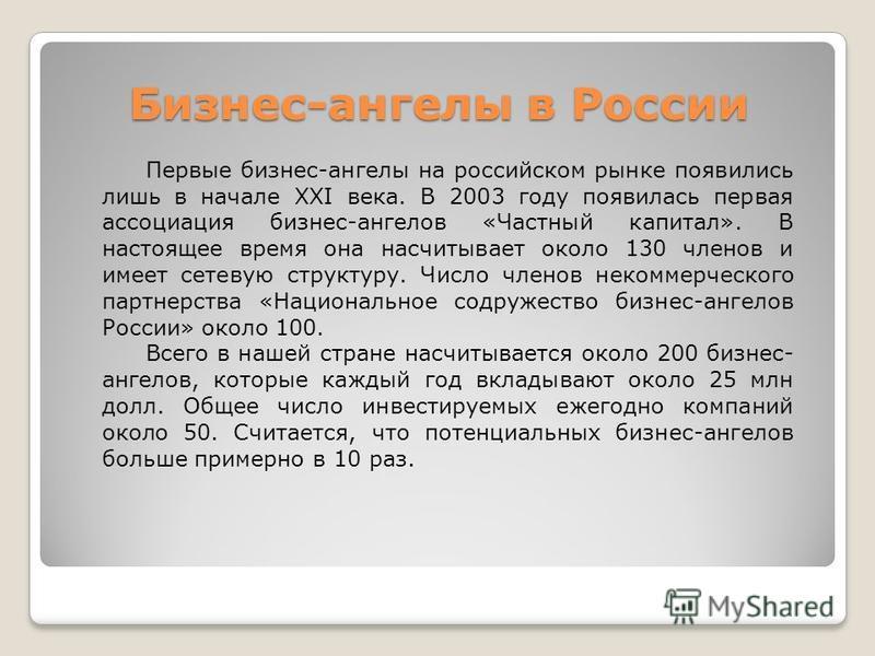 Бизнес-ангелы в России Первые бизнес-ангелы на российском рынке появились лишь в начале XXI века. В 2003 году появилась первая ассоциация бизнес-ангелов «Частный капитал». В настоящее время она насчитывает около 130 членов и имеет сетевую структуру.