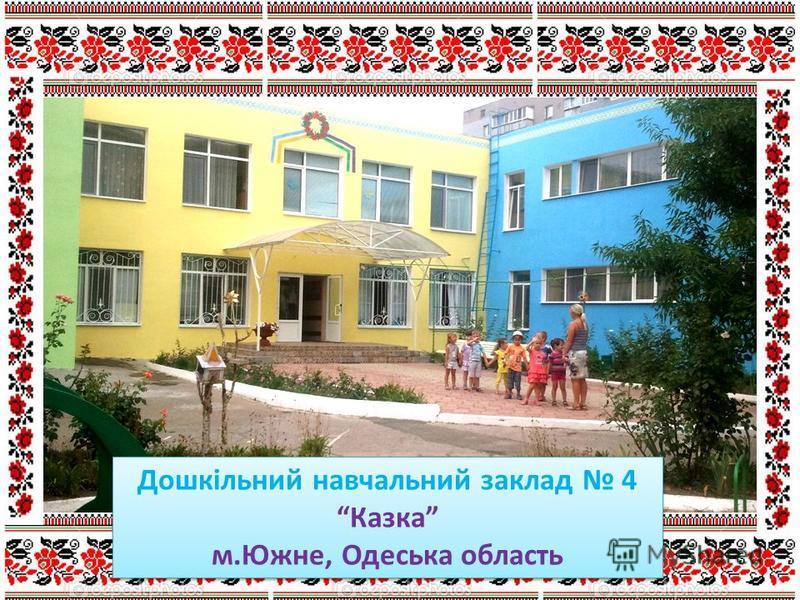 Дошкільний навчальний заклад 4 Казка м.Южне, Одеська область Дошкільний навчальний заклад 4 Казка м.Южне, Одеська область