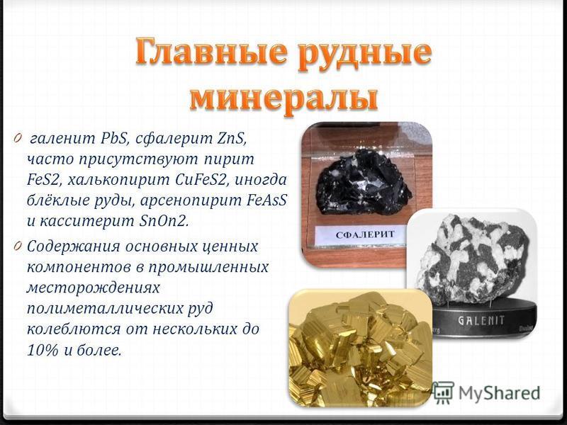 0 галенит PbS, сфалерит ZnS, часто присутствуют пирит FeS2, халькопирит CuFeS2, иногда блёклые руды, арсенопирит FeAsS и касситерит SnOn2. 0 Содержания основных ценных компонентов в промышленных месторождениях полиметаллических руд колеблются от неск