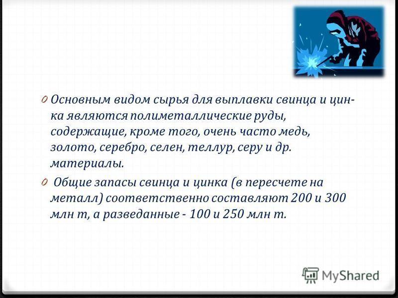 0 Основным видом сырья для выплавки свинца и цин ка являются полиметаллические руды, содержащие, кроме того, очень часто медь, золото, серебро, селен, теллур, серу и др. материалы. 0 Общие запасы свинца и цинка (в пересчете на металл) соответственно