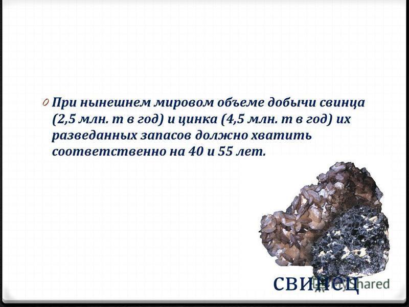 свинец 0 При нынешнем мировом объеме добычи свинца (2,5 млн. т в год) и цинка (4,5 млн. т в год) их разведанных запасов должно хватить соответственно на 40 и 55 лет.