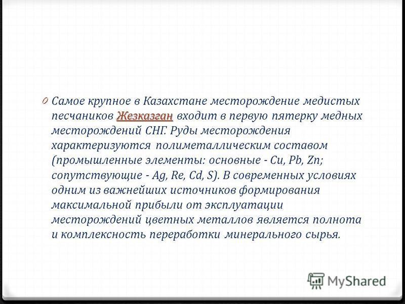 Жезказган 0 Самое крупное в Казахстане месторождение медистых песчаников Жезказган входит в первую пятерку медных месторождений СНГ. Руды месторождения характеризуются полиметаллическим составом (промышленные элементы: основные - Сu, Pb, Zn; сопутств
