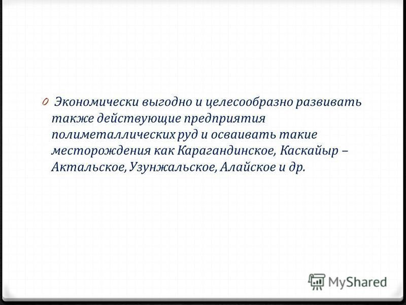 0 Экономически выгодно и целесообразно развивать также действующие предприятия полиметаллических руд и осваивать такие месторождения как Карагандинское, Каскайыр – Актальское, Узунжальское, Алайское и др.