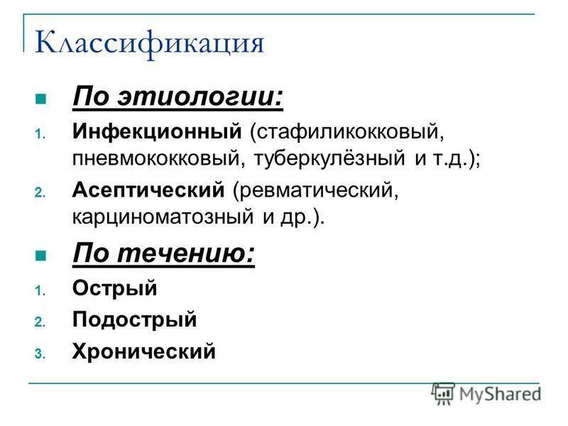 Классификация По этиологии: 1. Инфекционный (стафилококковый, пневмококковый, туберкулёзный и т.д.); 2. Асептический (ревматический, карциноматозный и др.). По течению: 1. Острый 2. Подострый 3. Хронический