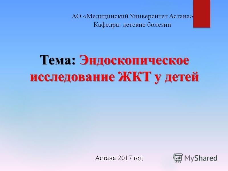 АО «Медицинский Университет Астана» Кафедра: детские болезни Тема: Эндоскопическое исследование ЖКТ у детей Астана 2017 год