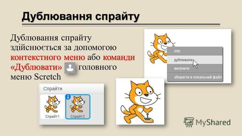 Дублювання спрайту контекстного меню команди «Дублювати» Дублювання спрайту здійснюється за допомогою контекстного меню або команди «Дублювати» головного меню Scretch