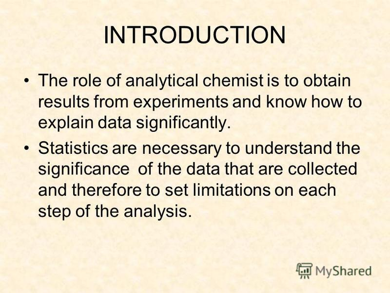 INTRODUCTION The role of analytical chemist is to obtain results from experiments and know how to explain data significantly. Statistics are necessary to understand the significance of the data that are collected and therefore to set limitations on e