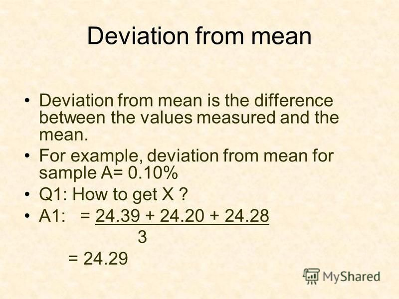 Deviation from mean Deviation from mean is the difference between the values measured and the mean. For example, deviation from mean for sample A= 0.10% Q1: How to get X ? A1: = 24.39 + 24.20 + 24.28 3 = 24.29