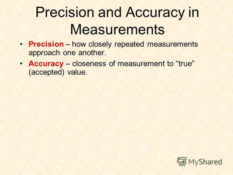 2 Precision and Accuracy in Measurements Precision – how closely repeated measurements approach one another. Accuracy – closeness of measurement to true (accepted) value.