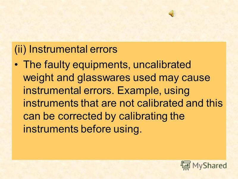 (ii) Instrumental errors The faulty equipments, uncalibrated weight and glasswares used may cause instrumental errors. Example, using instruments that are not calibrated and this can be corrected by calibrating the instruments before using.