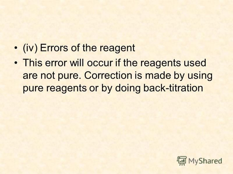 (iv) Errors of the reagent This error will occur if the reagents used are not pure. Correction is made by using pure reagents or by doing back-titration.