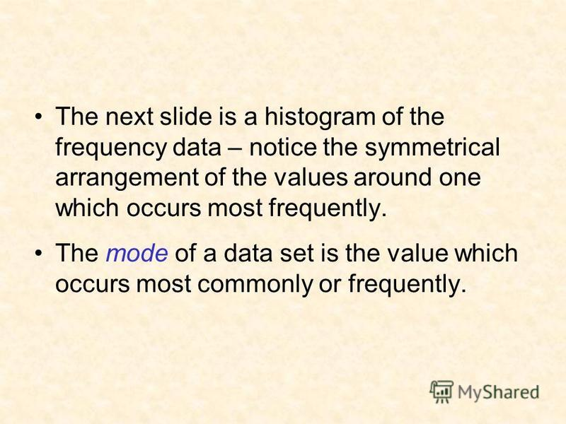 The next slide is a histogram of the frequency data – notice the symmetrical arrangement of the values around one which occurs most frequently. The mode of a data set is the value which occurs most commonly or frequently.
