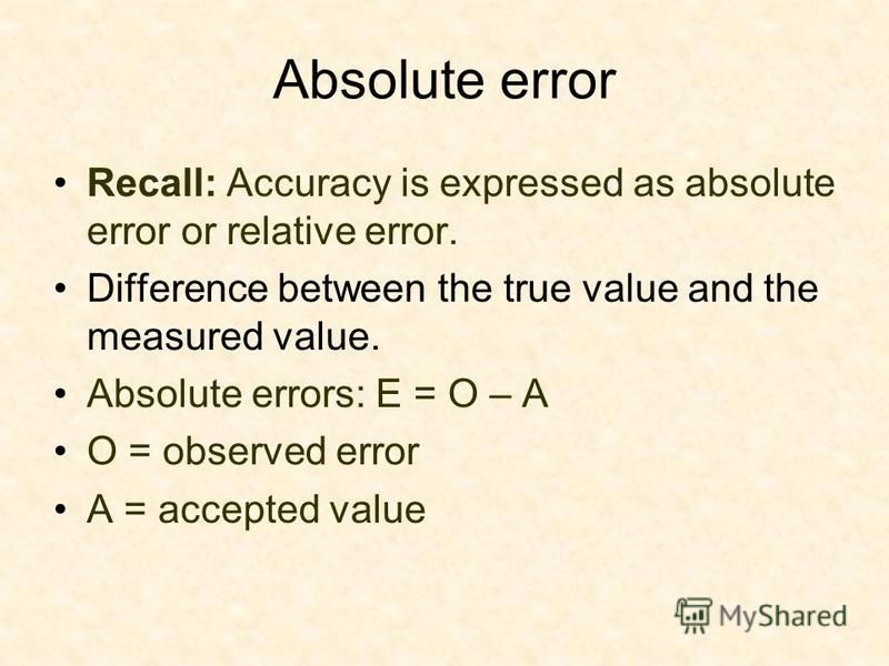 Absolute error Recall: Accuracy is expressed as absolute error or relative error. Difference between the true value and the measured value. Absolute errors: E = O – A O = observed error A = accepted value