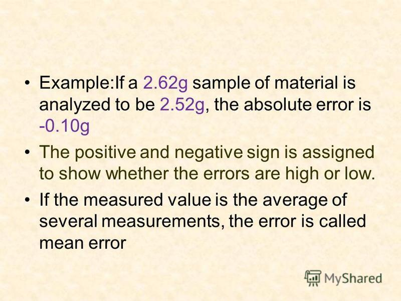 Example:If a 2.62g sample of material is analyzed to be 2.52g, the absolute error is -0.10g The positive and negative sign is assigned to show whether the errors are high or low. If the measured value is the average of several measurements, the error