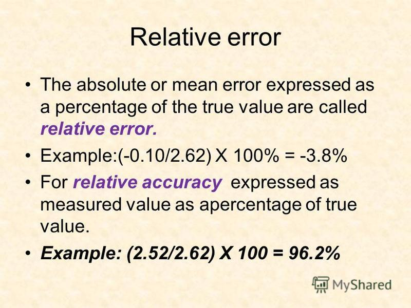 Relative error The absolute or mean error expressed as a percentage of the true value are called relative error. Example:(-0.10/2.62) X 100% = -3.8% For relative accuracy expressed as measured value as apercentage of true value. Example: (2.52/2.62)