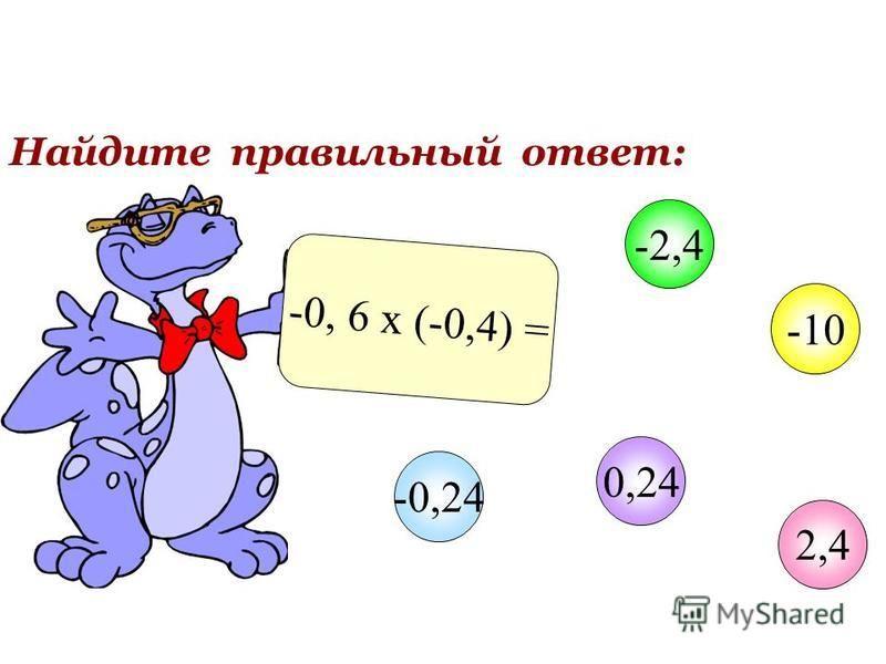 Найдите правильный ответ: -0, 6 х (-0,4) = 2,4 -2,4 -10 0,24 -0,24