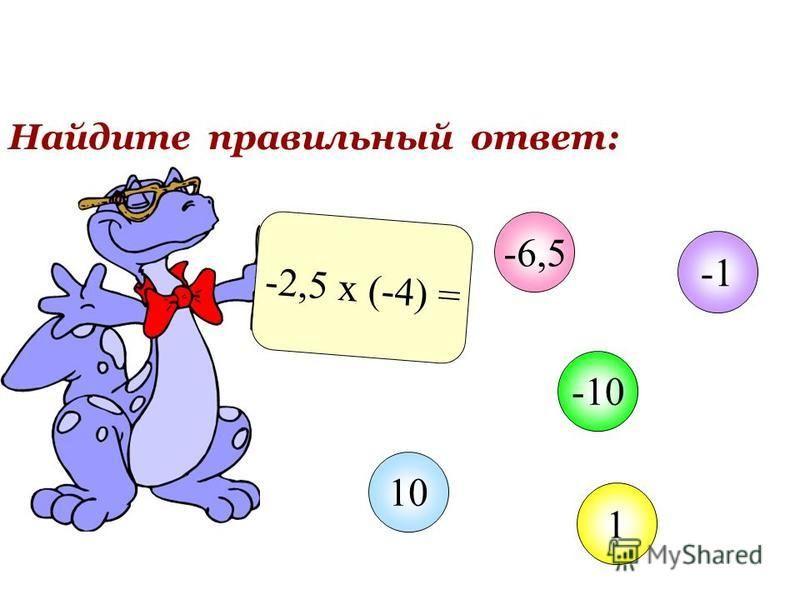 Найдите правильный ответ: -2,5 х (-4) = -6,5 -10 1 10