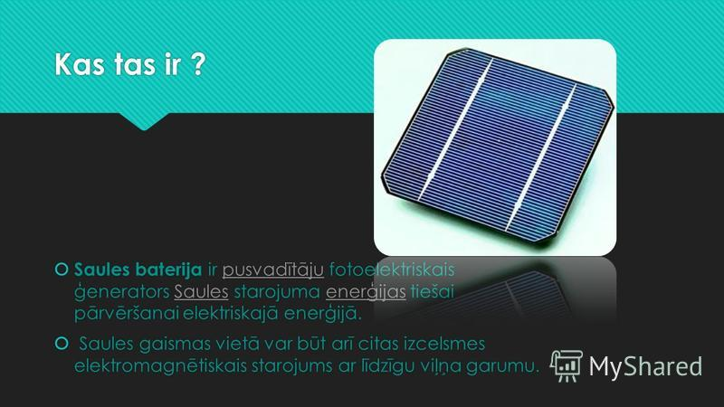 Kas tas ir ? Saules baterija ir pusvadītāju fotoelektriskais ģenerators Saules starojuma enerģijas tiešai pārvēršanai elektriskajā enerģijā.pusvadītājuSaulesenerģijas Saules gaismas vietā var būt arī citas izcelsmes elektromagnētiskais starojums ar l