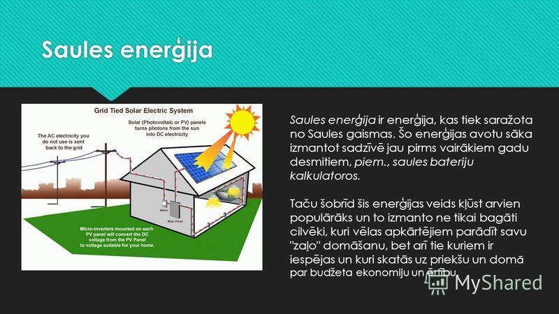 Saules enerģija Saules enerģija ir enerģija, kas tiek saražota no Saules gaismas. Šo enerģijas avotu sāka izmantot sadzīvē jau pirms vairākiem gadu desmitiem, piem., saules bateriju kalkulatoros. Taču šobrīd šis enerģijas veids kļūst arvien populārāk