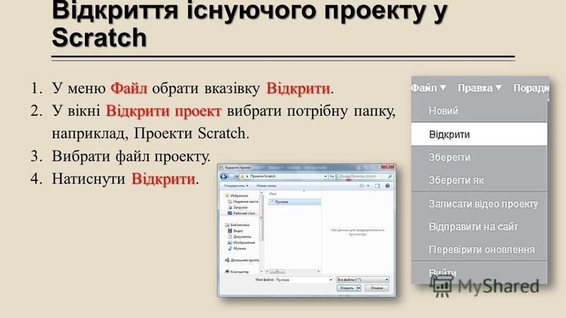 Відкриття існуючого проекту у Scratch ФайлВідкрити 1.У меню Файл обрати вказівку Відкрити. Відкрити проект 2.У вікні Відкрити проект вибрати потрібну папку, наприклад, Проекти Scratch. 3.Вибрати файл проекту. Відкрити 4.Натиснути Відкрити.