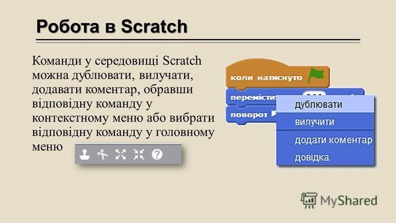 Робота в Scratch Команди у середовищі Scratch можна дублювати, вилучати, додавати коментар, обравши відповідну команду у контекстному меню або вибрати відповідну команду у головному меню