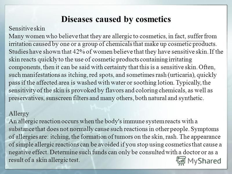 Diseases caused by cosmetics Sensitive skin Many women who believe that they are allergic to cosmetics, in fact, suffer from irritation caused by one or a group of chemicals that make up cosmetic products. Studies have shown that 42% of women believe
