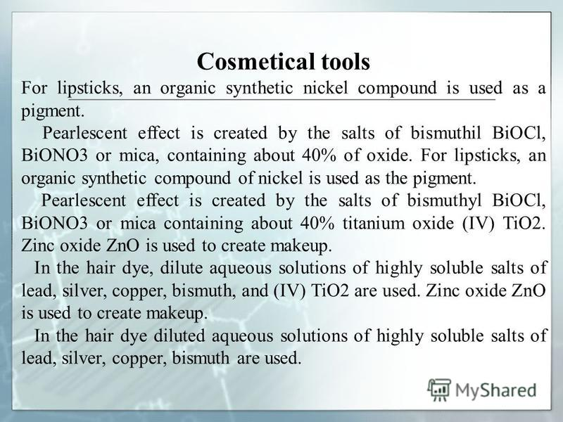 Cosmetical tools For lipsticks, an organic synthetic nickel compound is used as a pigment. Pearlescent effect is created by the salts of bismuthil BiOCl, BiONO3 or mica, containing about 40% of oxide. For lipsticks, an organic synthetic compound of n