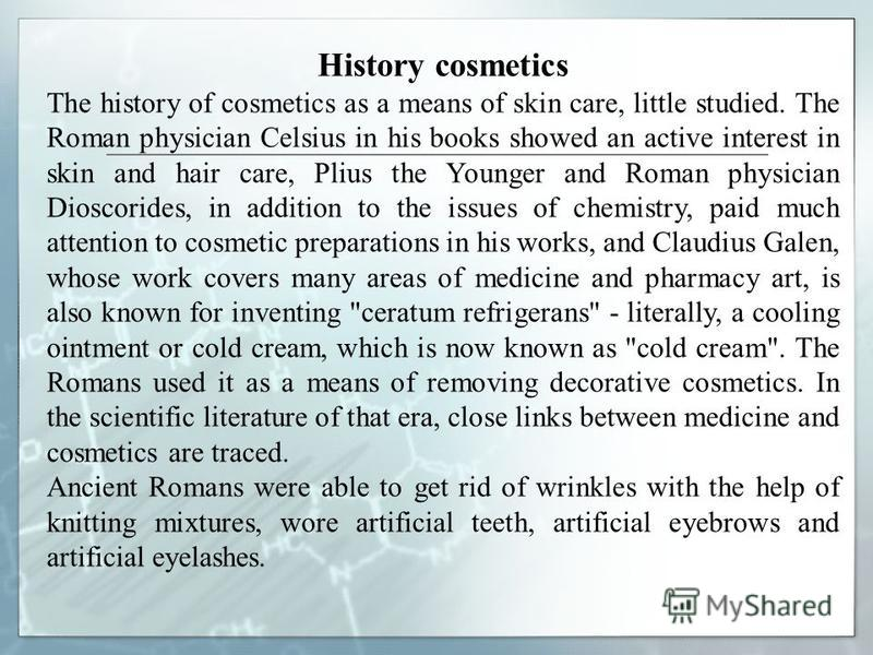 History cosmetics The history of cosmetics as a means of skin care, little studied. The Roman physician Celsius in his books showed an active interest in skin and hair care, Plius the Younger and Roman physician Dioscorides, in addition to the issues