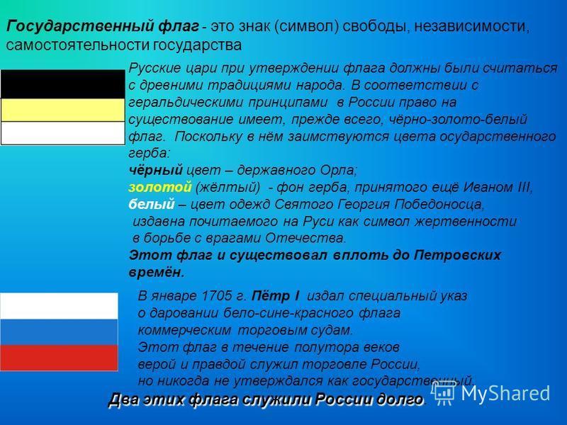 В январе 1705 г. Пётр I издал специальный указ о даровании бело-сине-красного флага коммерческим торговым судам. Этот флаг в течение полутора веков верой и правдой служил торговле России, но никогда не утверждался как государственный. Русские цари пр