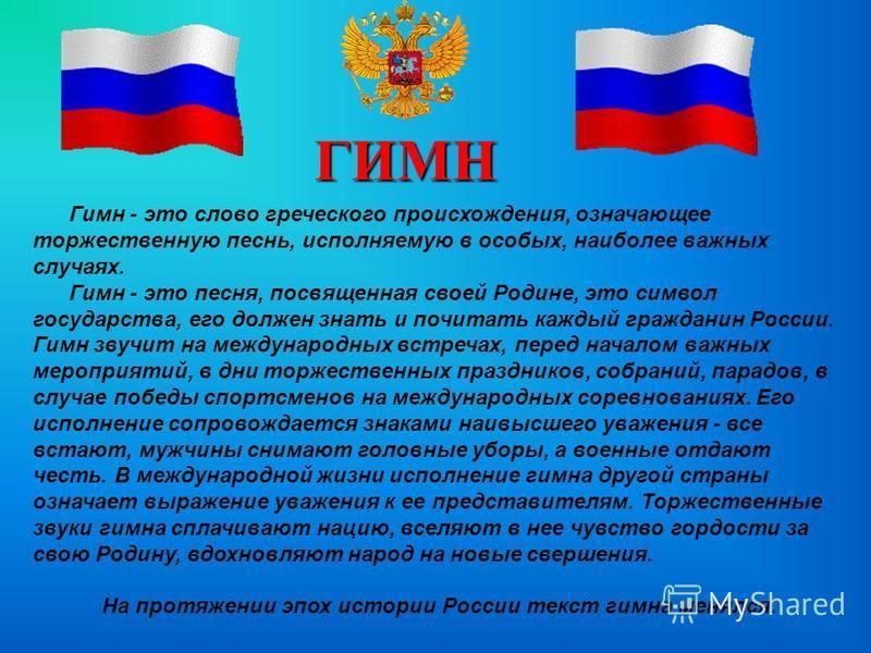 ГИМН Гимн - это слово греческого происхождения, означающее торжественную песнь, исполняемую в особых, наиболее важных случаях. Гимн - это песня, посвященная своей Родине, это символ государства, его должен знать и почитать каждый гражданин России. Ги
