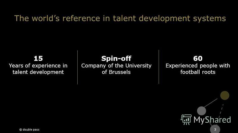 The worlds reference in talent development systems 3 15 Years of experience in talent development Spin-off Company of the University of Brussels 60 Experienced people with football roots © double pass