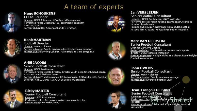 Henk MARIMAN Football Director Licence: UEFA A License Performed roles: Coach, academy director, technical director Former clubs: Sporting Lokeren, Ajax Belgium, Club Brugge KV Ariël JACOBS Senior Football Consultant Licence: UEFA Pro License Perform