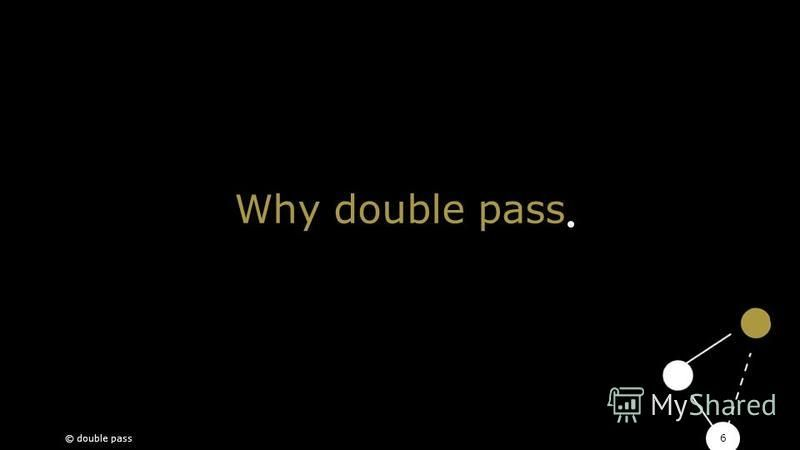 6 Why double pass © double pass