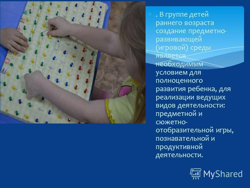 . В группе детей раннего возраста создание предметно- развивающей (игровой) среды является необходимым условием для полноценного развития ребенка, для реализации ведущих видов деятельности: предметной и сюжетно- отобразительной игры, познавательной и