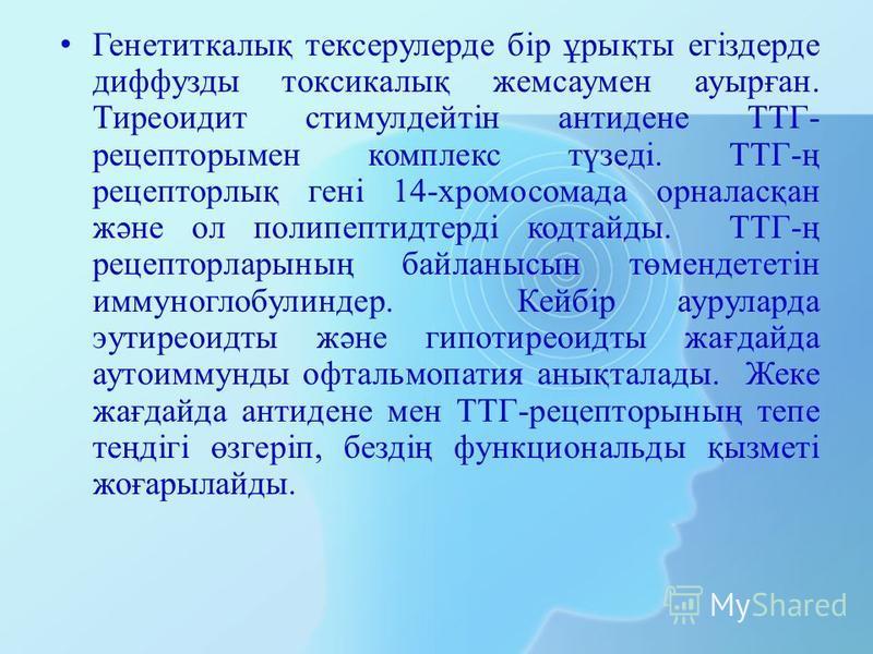 Генетиткалық тексерулерде бір ұрықты егіздерде диффузды токсикалық жемсаумен ауырған. Тиреоидит стимулдейтін антидене ТТГ- рецепторы мен комплекс түзеді. ТТГ-ң рецепторлық гені 14-хромосомада орналасқан және ол полипептидтерді кодтайды. ТТГ-ң рецепто