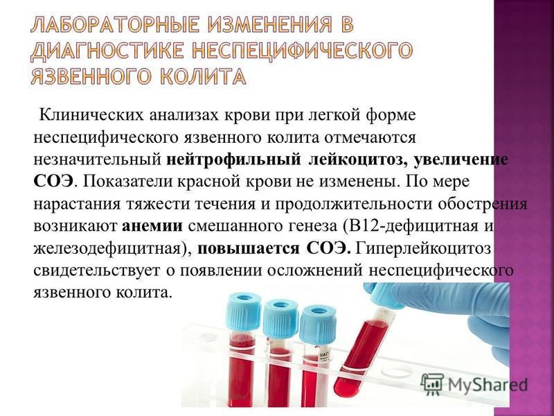 Клинических анализах крови при легкой форме неспецифического язвенного колита отмечаются незначительный нейтрофильный лейкоцитоз, увеличение СОЭ. Показатели красной крови не изменены. По мере нарастания тяжести течения и продолжительности обострения