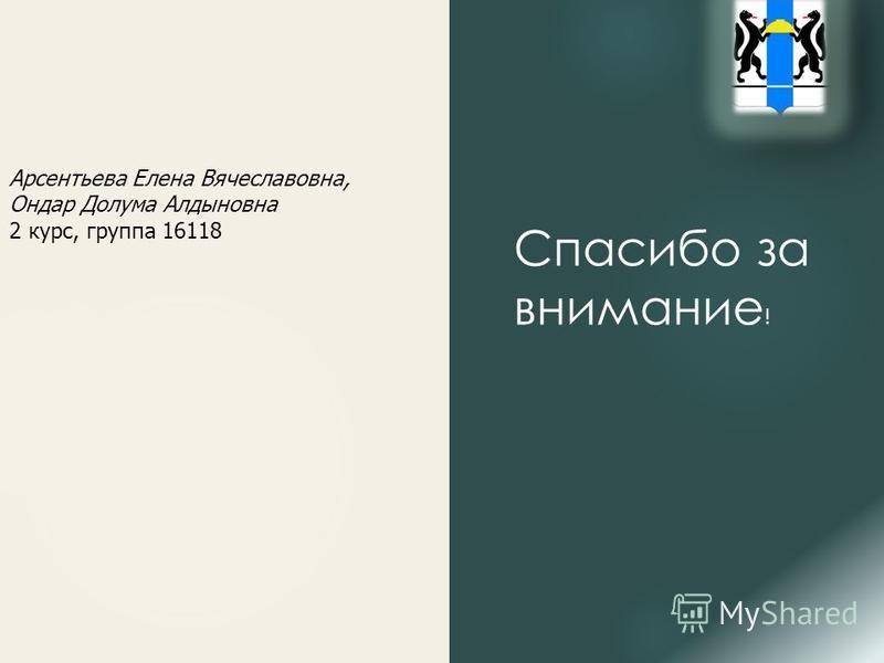 Арсентьева Елена Вячеславовна, Ондар Долума Алдыновна 2 курс, группа 16118 Спасибо за внимание !