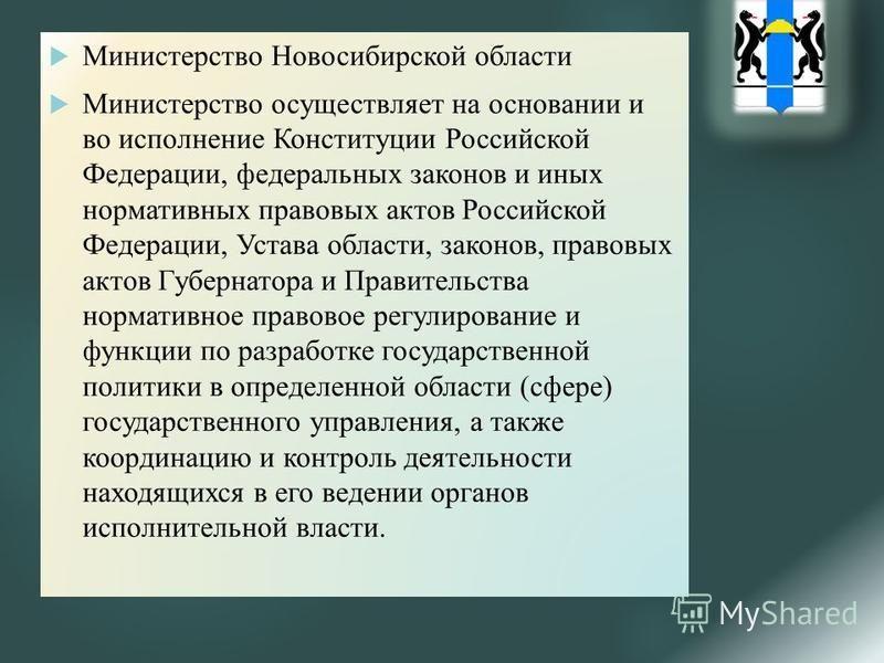 Министерство Новосибирской области Министерство осуществляет на основании и во исполнение Конституции Российской Федерации, федеральных законов и иных нормативных правовых актов Российской Федерации, Устава области, законов, правовых актов Губернатор