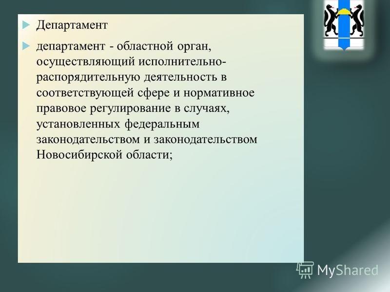 Департамент департамент - областной орган, осуществляющий исполнительно- распорядительную деятельность в соответствующей сфере и нормативное правовое регулирование в случаях, установленных федеральным законодательством и законодательством Новосибирск
