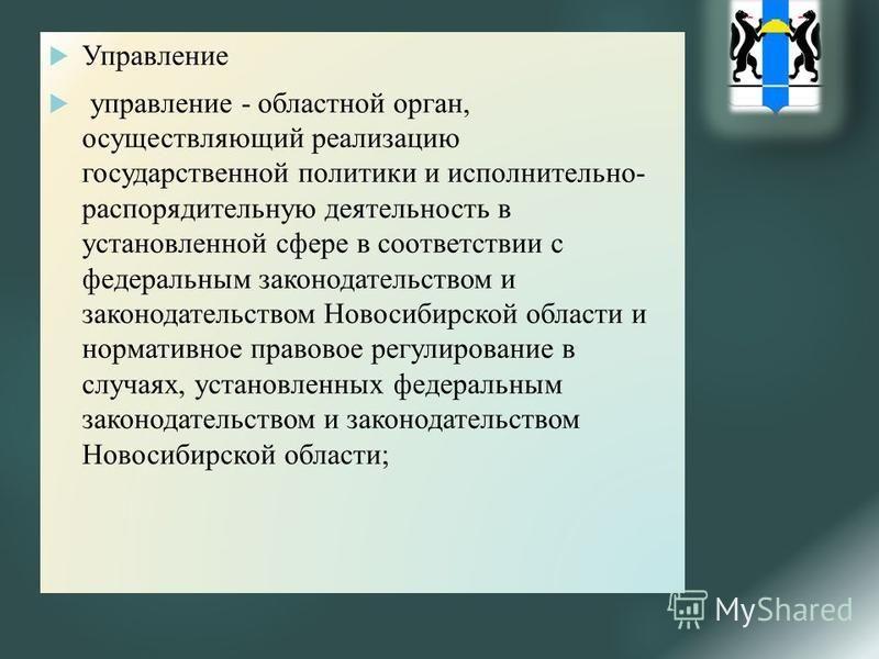 Управление управление - областной орган, осуществляющий реализацию государственной политики и исполнительно- распорядительную деятельность в установленной сфере в соответствии с федеральным законодательством и законодательством Новосибирской области