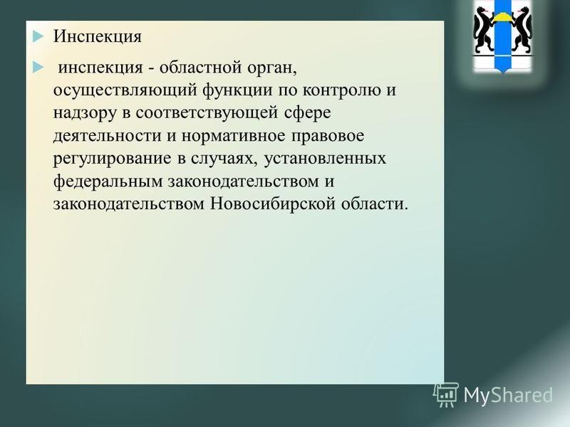 Инспекция инспекция - областной орган, осуществляющий функции по контролю и надзору в соответствующей сфере деятельности и нормативное правовое регулирование в случаях, установленных федеральным законодательством и законодательством Новосибирской обл
