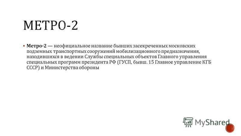 Метро -2 неофициальное название бывших засекреченных московских подземных транспортных сооружений мобилизационного предназначения, находившихся в ведении Службы специальных объектов Главного управления специальных программ президента РФ ( ГУСП, бывш.