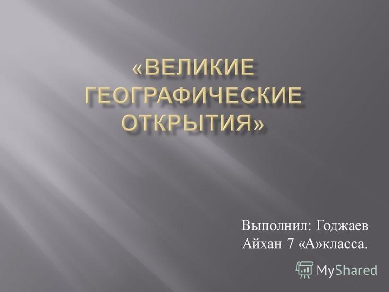 Выполнил : Годжаев Айхан 7 « А » класса.
