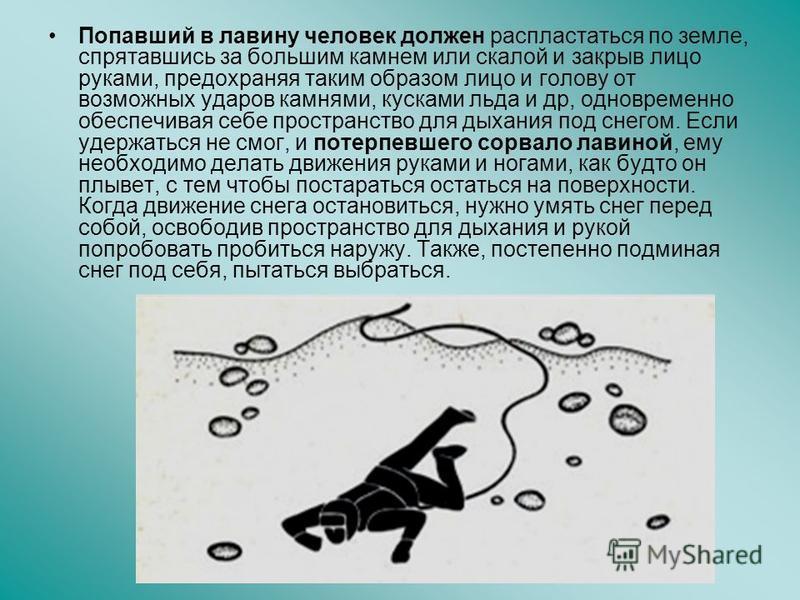 Попавший в лавину человек должен распластаться по земле, спрятавшись за большим камнем или скалой и закрыв лицо руками, предохраняя таким образом лицо и голову от возможных ударов камнями, кусками льда и др, одновременно обеспечивая себе пространство