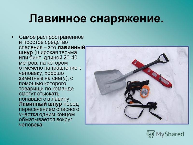 Лавинное снаряжение. Самое распространенное и простое средство спасения – это лавинный шнур (широкая тесьма или бинт, длиной 20-40 метров, на котором отмечено направление к человеку, хорошо заметные на снегу), с помощью которого товарищи по команде с